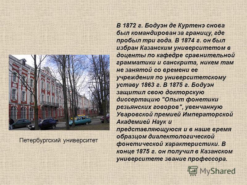В 1872 г. Бодуэн де Куртенэ снова был командирован за границу, где пробыл три года. В 1874 г. он был избран Казанским университетом в доценты по кафедре сравнительной грамматики и санскрита, никем там не занятой со времени ее учреждения по университе