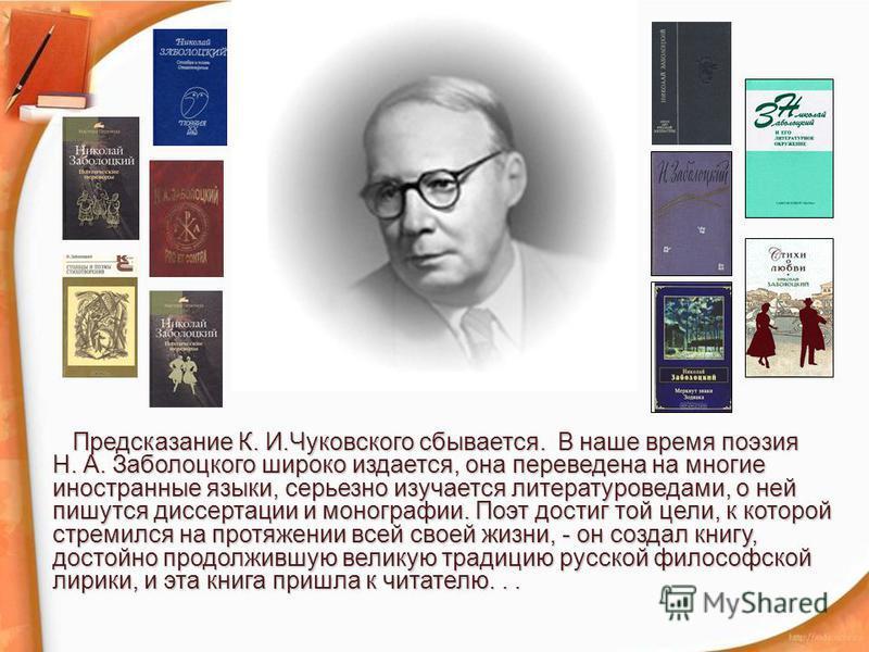 Предсказание К. И.Чуковского сбывается. В наше время поэзия Н. А. Заболоцкого широко издается, она переведена на многие иностранные языки, серьезно изучается литературоведами, о ней пишутся диссертации и монографии. Поэт достиг той цели, к которой ст