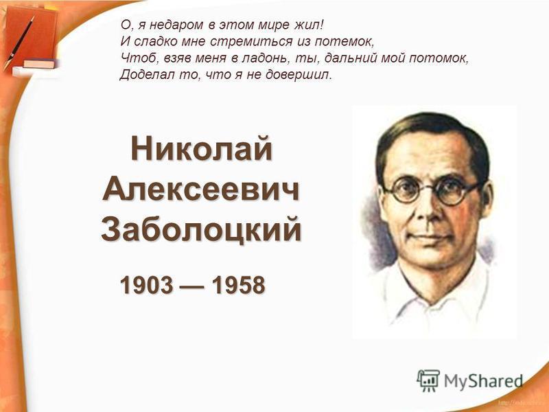 Николай Алексеевич Заболоцкий 1903 1958 О, я недаром в этом мире жил! И сладко мне стремиться из потемок, Чтоб, взяв меня в ладонь, ты, дальний мой потомок, Доделал то, что я не довершил.