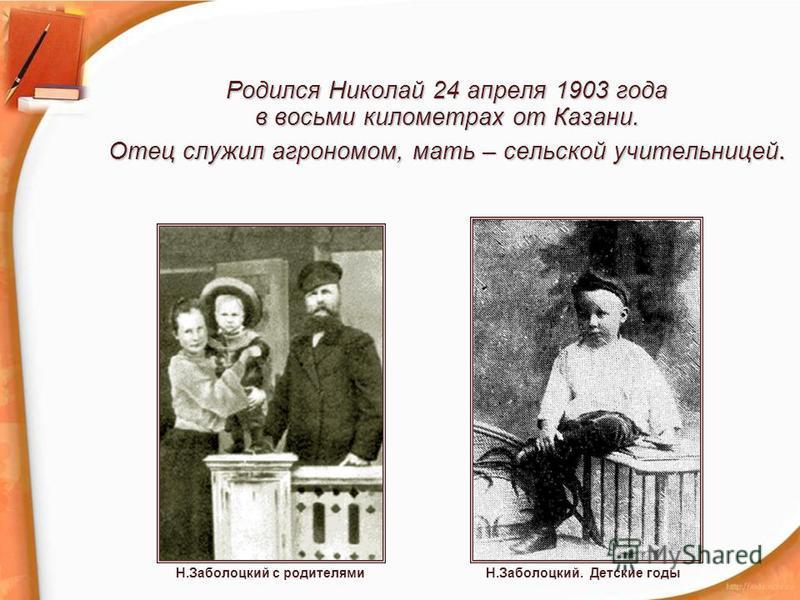 Родился Николай 24 апреля 1903 года в восьми километрах от Казани. Отец служил агрономом, мать – сельской учительницей. Н.Заболоцкий. Детские годыН.Заболоцкий с родителями