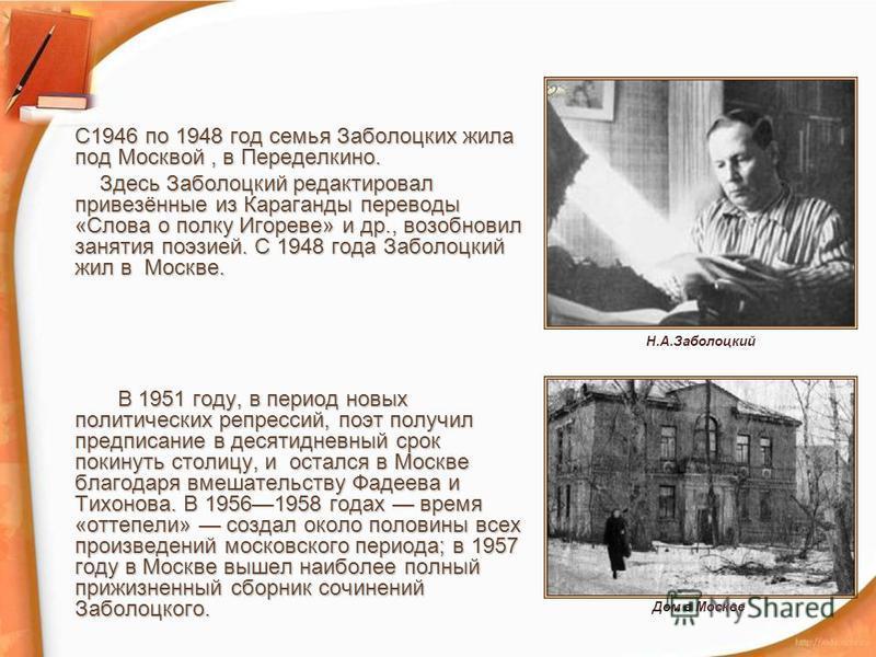 С1946 по 1948 год семья Заболоцких жила под Москвой, в Переделкино. Здесь Заболоцкий редактировал привезённые из Караганды переводы «Слова о полку Игореве» и др., возобновил занятия поэзией. С 1948 года Заболоцкий жил в Москве. Здесь Заболоцкий редак