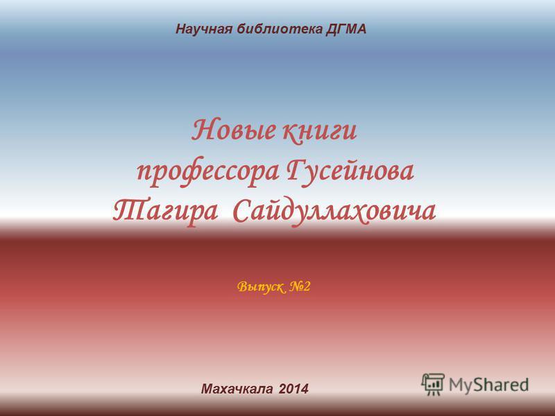 Новые книги профессора Гусейнова Тагира Сайдуллаховича Выпуск 2 Научная библиотека ДГМА Махачкала 2014