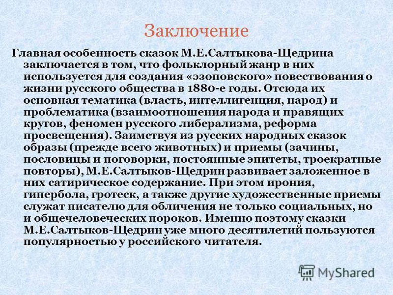 Заключение Главная особенность сказок М.Е.Салтыкова-Щедрина заключается в том, что фольклорный жанр в них используется для создания «эзоповского» повествования о жизни русского общества в 1880-е годы. Отсюда их основная тематика (власть, интеллигенци