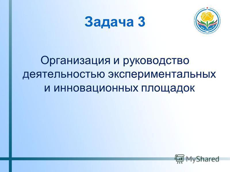Задача 3 Организация и руководство деятельностью экспериментальных и инновационных площадок