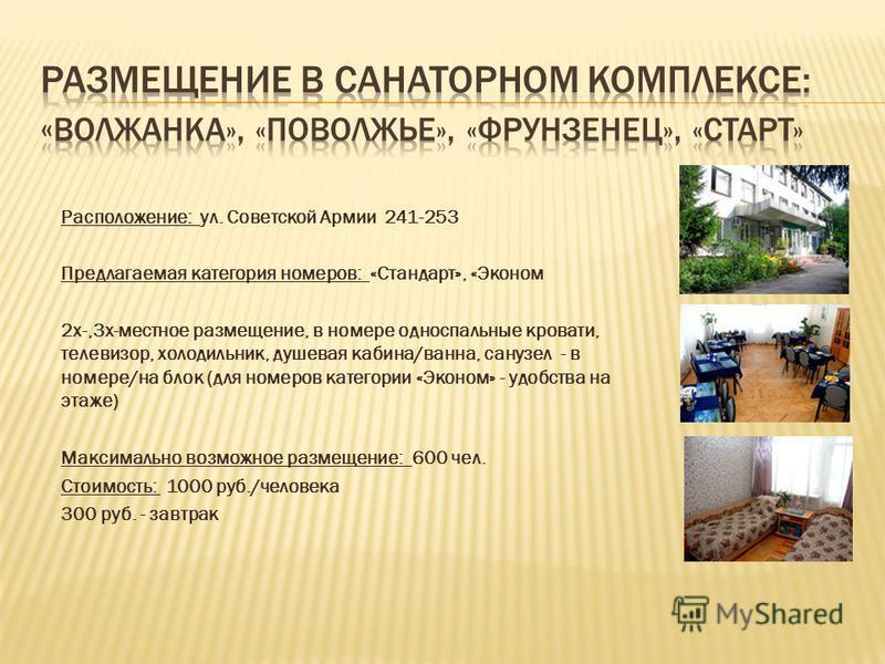 Расположение: ул. Советской Армии 241-253 Предлагаемая категория номеров: «Стандарт», «Эконом 2 х-,3 х-местное размещение, в номере односпальные кровати, телевизор, холодильник, душевая кабина/ванна, санузел - в номере/на блок (для номеров категории