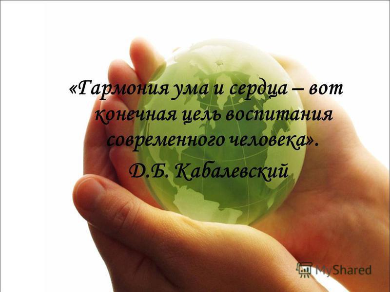 «Гармония ума и сердца – вот конечная цель воспитания современного человека». Д.Б. Кабалевский