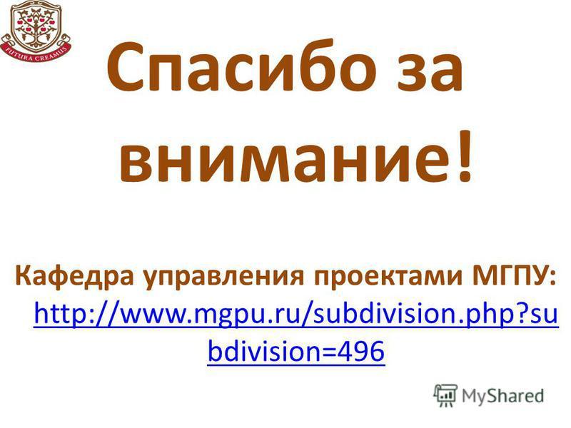 Спасибо за внимание! Кафедра управления проектами МГПУ: http://www.mgpu.ru/subdivision.php?su bdivision=496 http://www.mgpu.ru/subdivision.php?su bdivision=496