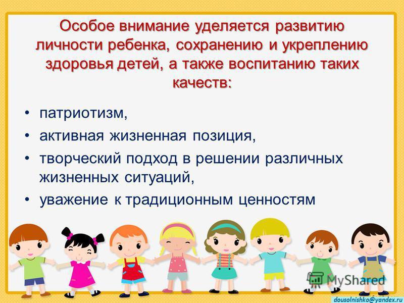 Особое внимание уделяется развитию личности ребенка, сохранению и укреплению здоровья детей, а также воспитанию таких качеств: патриотизм, активная жизненная позиция, творческий подход в решении различных жизненных ситуаций, уважение к традиционным ц
