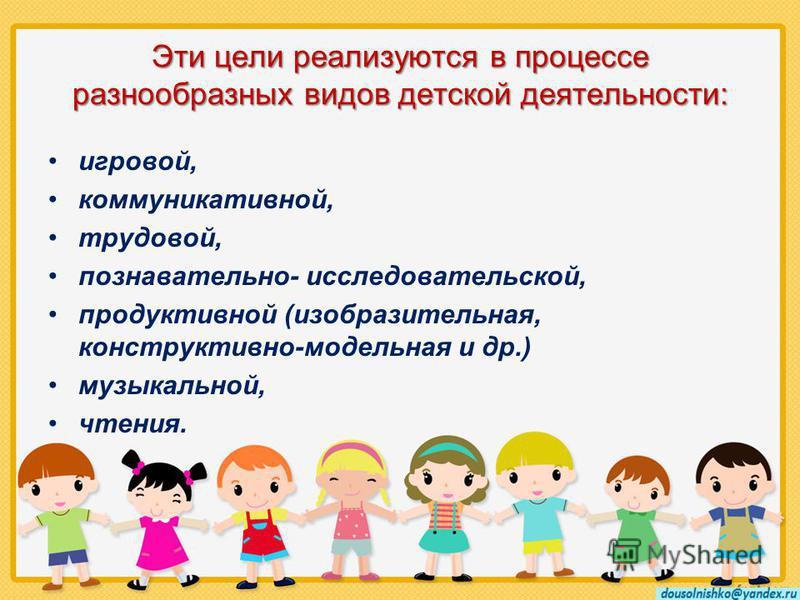 Эти цели реализуются в процессе разнообразных видов детской деятельности: игровой, коммуникативной, трудовой, познавательно- исследовательской, продуктивной (изобразительная, конструктивно-модельная и др.) музыкальной, чтения.