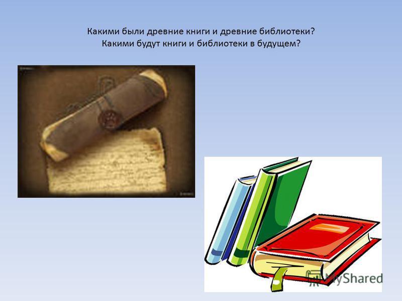 Какими были древние книги и древние библиотеки? Какими будут книги и библиотеки в будущем?