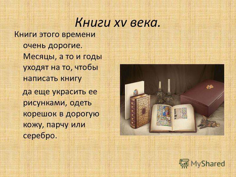 Книги xv века. Книги этого времени очень дорогие. Месяцы, а то и годы уходят на то, чтобы написать книгу да еще украсить ее рисунками, одеть корешок в дорогую кожу, парчу или серебро.