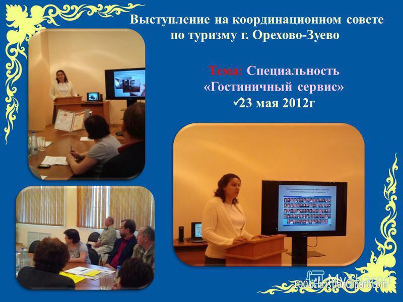 Выступление на координационном совете по туризму г. Орехово-Зуево Тема: Специальность «Гостиничный сервис» 23 мая 2012 г