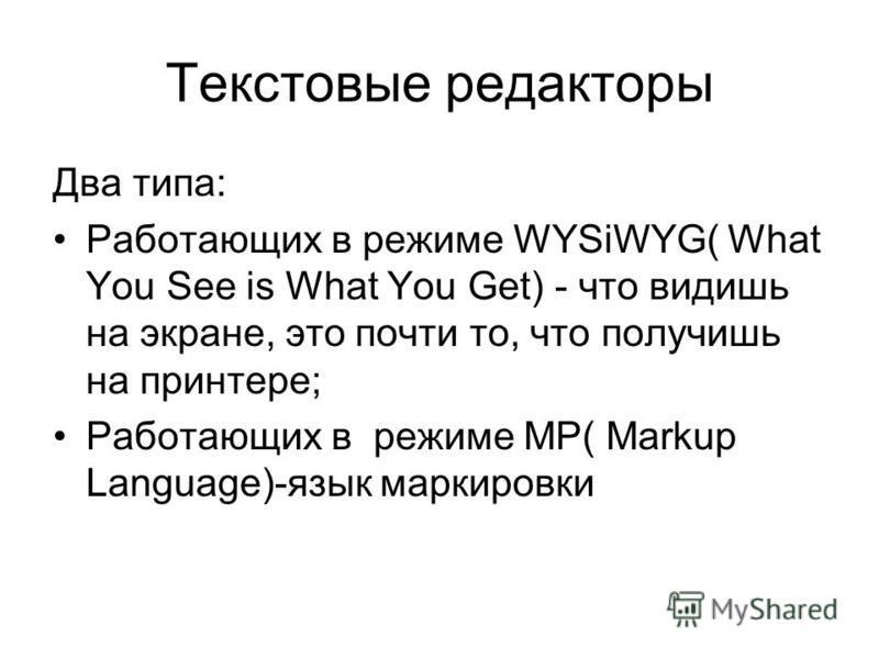 Текстовые редакторы Два типа: Работающих в режиме WYSiWYG( What You See is What You Get) - что видишь на экране, это почти то, что получишь на принтере; Работающих в режиме MP( Markup Language)-язык маркировки