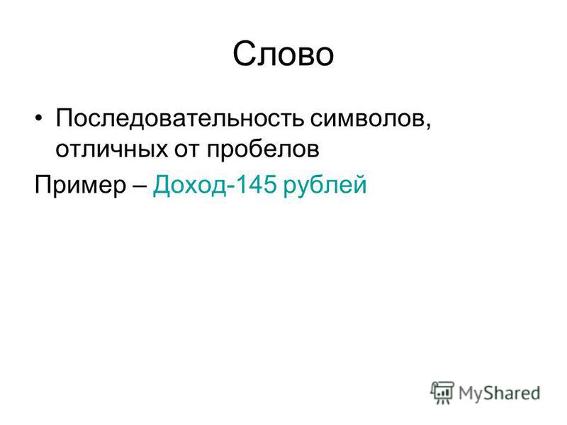 Слово Последовательность символов, отличных от пробелов Пример – Доход-145 рублей