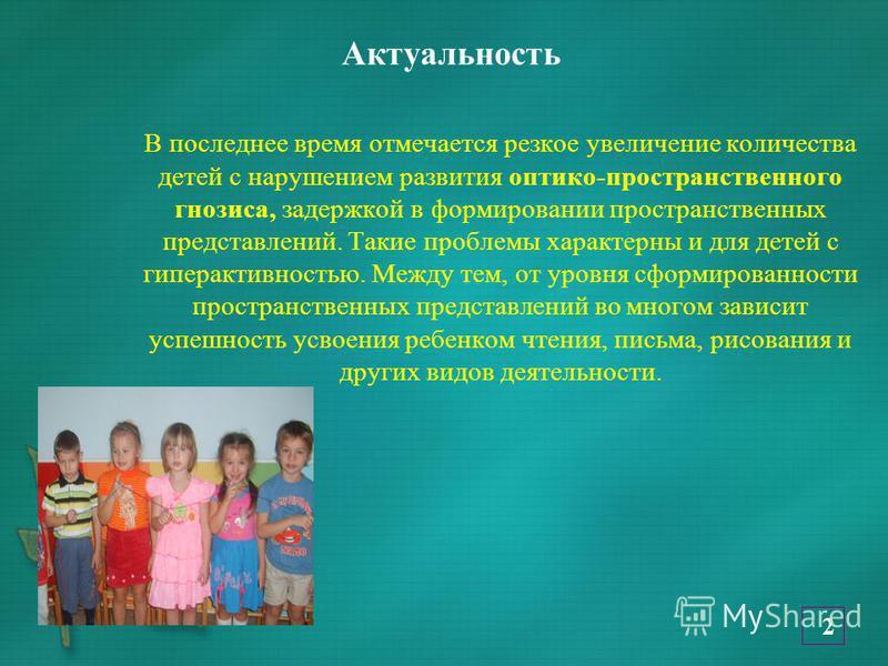 Актуальность В последнее время отмечается резкое увеличение количества детей с нарушением развития оптико-пространственного гнозиса, задержкой в формировании пространственных представлений. Такие проблемы характерны и для детей с гиперактивностью. Ме