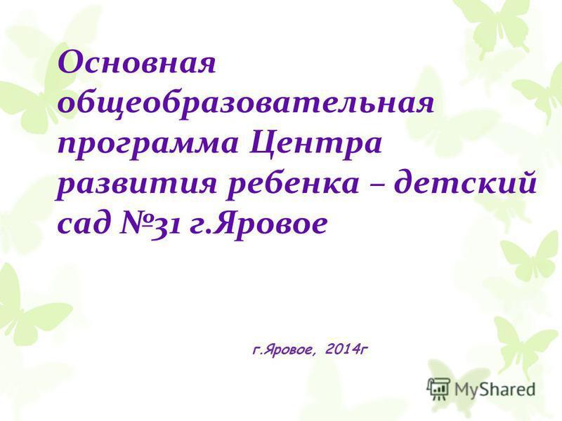 Основная общеобразовательная программа Центра развития ребенка – детский сад 31 г.Яровое г.Яровое, 2014 г