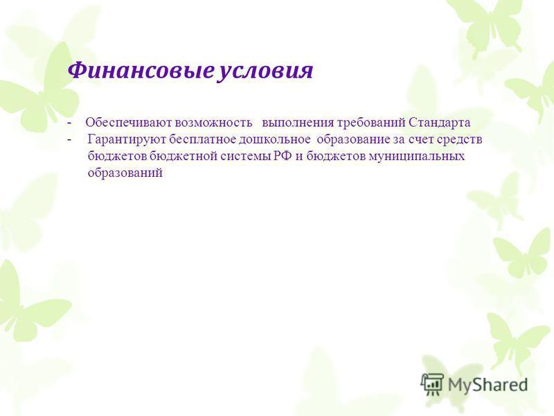 Финансовые условия - Обеспечивают возможность выполнения требований Стандарта -Гарантируют бесплатное дошкольное образование за счет средств бюджетов бюджетной системы РФ и бюджетов муниципальных образований