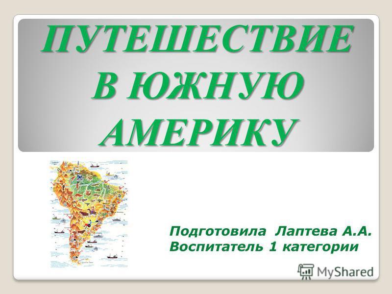 ПУТЕШЕСТВИЕ В ЮЖНУЮ АМЕРИКУ Подготовила Лаптева А.А. Воспитатель 1 категории