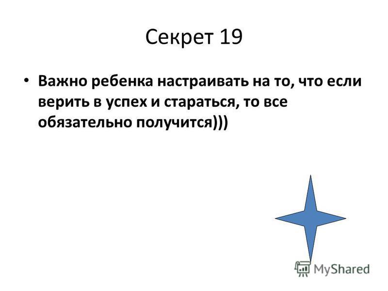 Секрет 19 Важно ребенка настраивать на то, что если верить в успех и стараться, то все обязательно получится)))