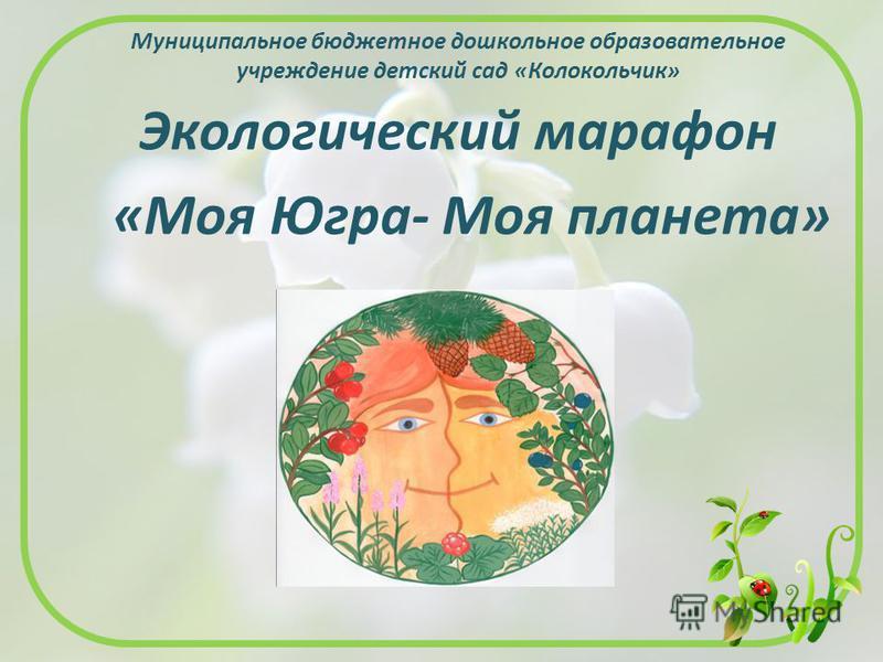 Муниципальное бюджетное дошкольное образовательное учреждение детский сад «Колокольчик» Экологический марафон «Моя Югра- Моя планета»