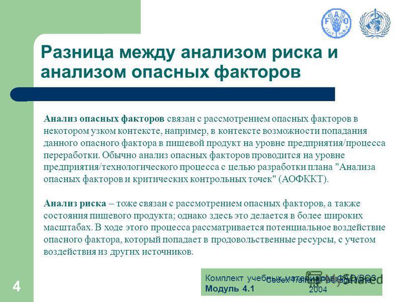 Комплект учебных материалов ФАО/ВОЗ Модуль 4.1 Codex Training Package June 2004 4 Разница между анализом риска и анализом опасных факторов Анализ опасных факторов связан с рассмотрением опасных факторов в некотором узком контексте, например, в контек