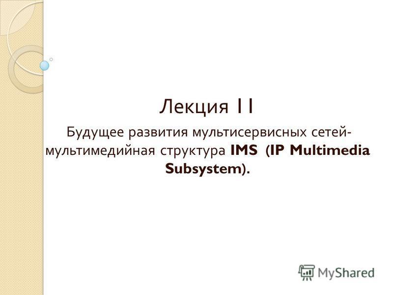 Лекция 11 Будущее развития мультисервисных сетей - мультимедийная структура IMS (IP Multimedia Subsystem).