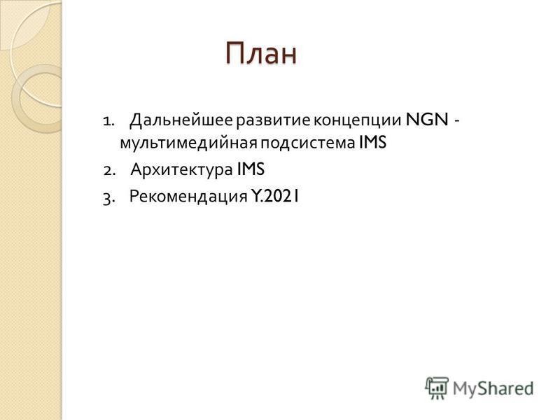 План План 1. Дальнейшее развитие концепции NGN - мультимедийная подсистема IMS 2. Архитектура IMS 3. Рекомендация Y.2021