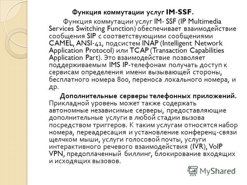 Функция коммутации услуг IM-SSF. Функция коммутации услуг IM- SSF (IP Multimedia Services Switching Function) обеспечивает взаимодействие сообщения SIP с соответствующими сообщениями CAMEL, ANSI-41, подсистем INAP (Intelligent Network Application Pro