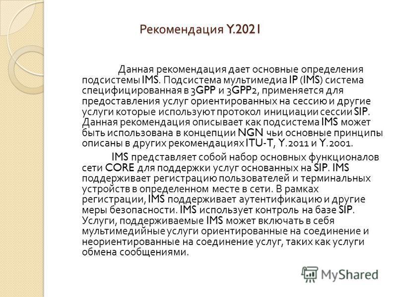 Рекомендация Y.2021 Рекомендация Y.2021 Данная рекомендация дает основные определения подсистемы IMS. Подсистема мультимедиа IP (IMS) система специфицированная в 3GPP и 3GPP2, применяется для предоставления услуг ориентированных на сессию и другие ус