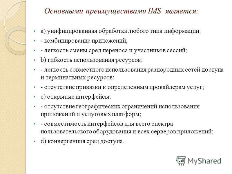 Основными преимуществами IMS является: Основными преимуществами IMS является: a) унифицированная обработка любого типа информации: - комбинирование приложений; - легкость смены сред переноса и участников сессий; b) гибкость использования ресурсов: -