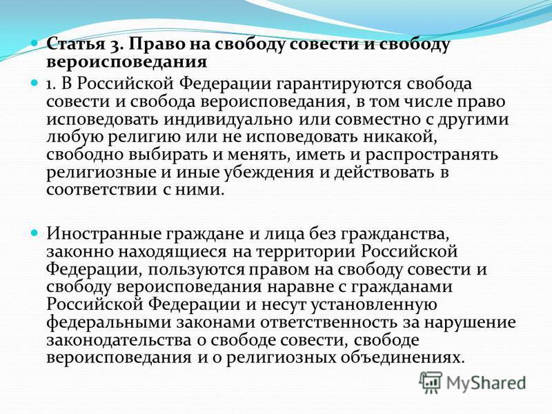 Статья 3. Право на свободу совести и свободу вероисповедания 1. В Российской Федерации гарантируются свобода совести и свобода вероисповедания, в том числе право исповедовать индивидуально или совместно с другими любую религию или не исповедовать ник