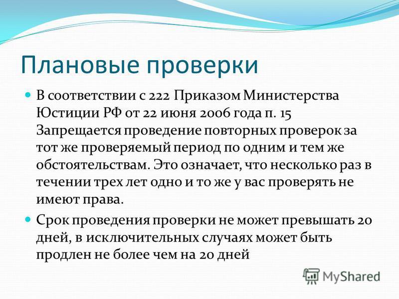 Плановые проверки В соответствии с 222 Приказом Министерства Юстиции РФ от 22 июня 2006 года п. 15 Запрещается проведение повторных проверок за тот же проверяемый период по одним и тем же обстоятельствам. Это означает, что несколько раз в течении тре