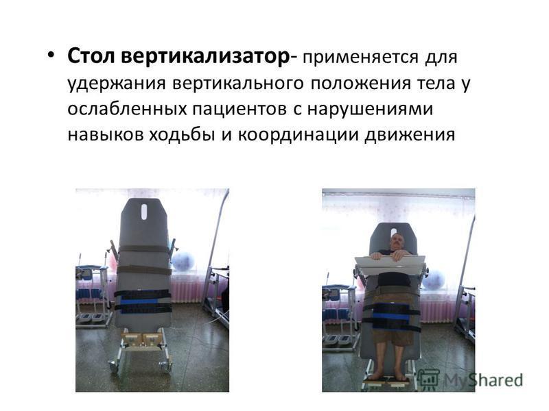 Стол вертикализатор- применяется для удержания вертикального положения тела у ослабленных пациентов с нарушениями навыков ходьбы и координации движения