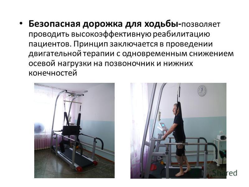 Безопасная дорожка для ходьбы- позволяет проводить высокоэффективную реабилитацию пациентов. Принцип заключается в проведении двигательной терапии с одновременным снижением осевой нагрузки на позвоночник и нижних конечностей