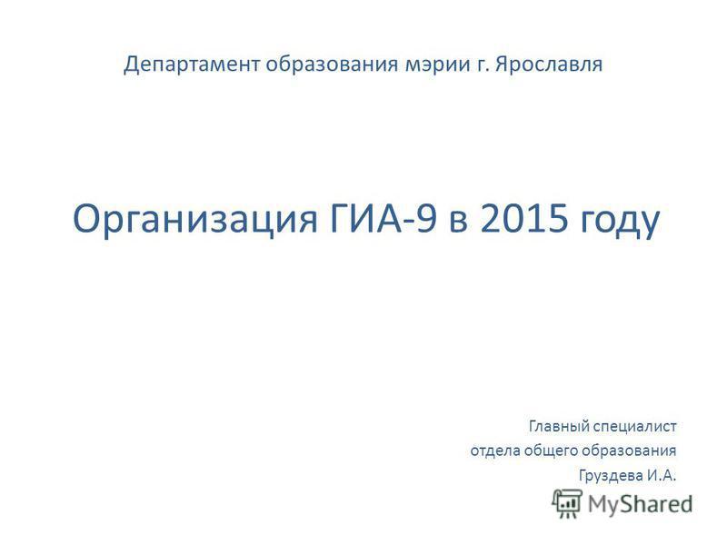 Департамент образования мэрии г. Ярославля Главный специалист отдела общего образования Груздева И.А. Организация ГИА-9 в 2015 году