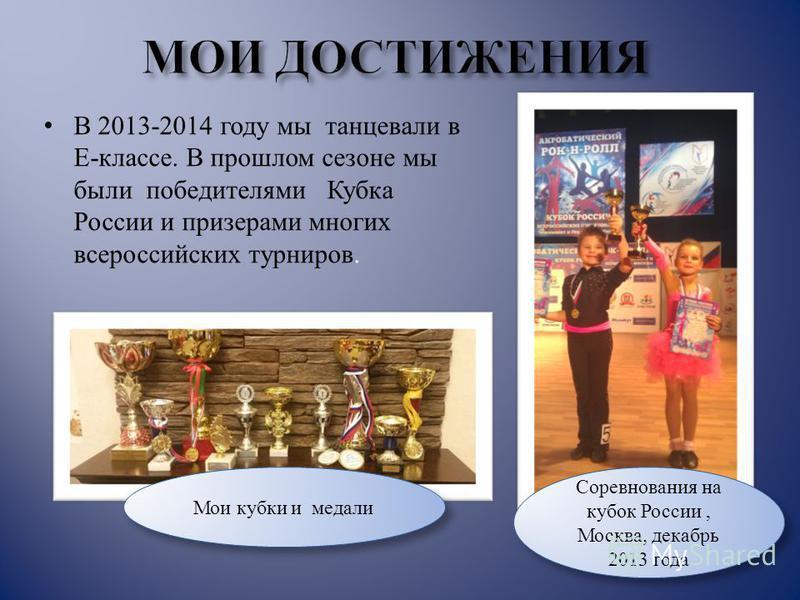 В 2013-2014 году мы танцевали в Е-классе. В прошлом сезоне мы были победителями Кубка России и призерами многих всероссийских турниров. Мои кубки и медали Соревнования на кубок России, Москва, декабрь 2013 года