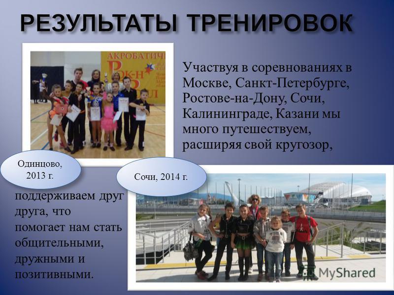 Участвуя в соревнованиях в Москве, Санкт - Петербурге, Ростове - на - Дону, Сочи, Калининграде, Казани мы много путешествуем, расширяя свой кругозор, поддерживаем друг друга, что помогает нам стать общительными, дружными и позитивными. Сочи, 2014 г.