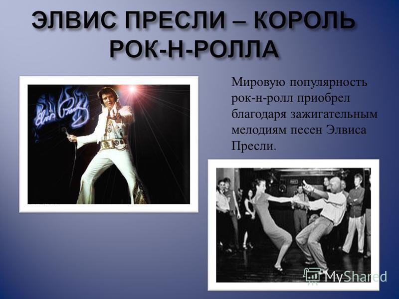 Мировую популярность рок - н - ролл приобрел благодаря зажигательным мелодиям песен Элвиса Пресли.