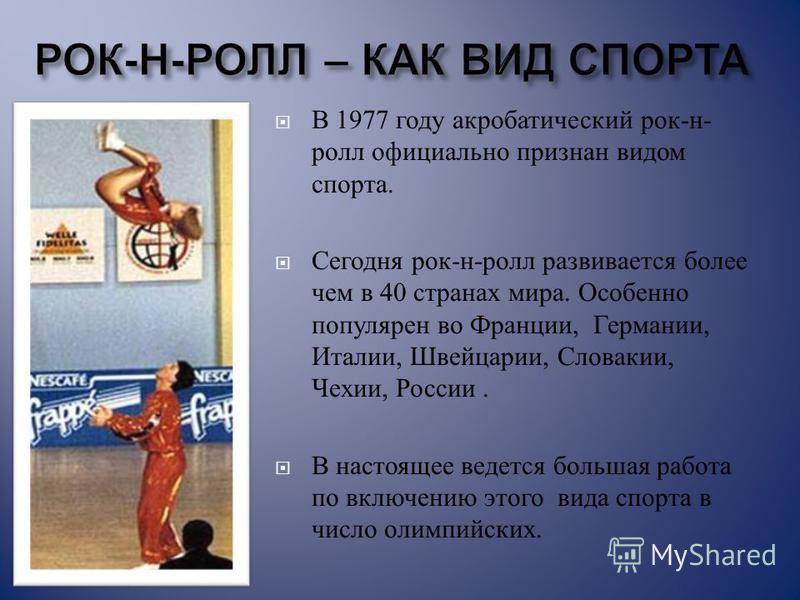 В 1977 году акробатический рок - н - ролл официально признан видом спорта. Сегодня рок - н - ролл развивается более чем в 40 странах мира. Особенно популярен во Франции, Германии, Италии, Швейцарии, Словакии, Чехии, России. В настоящее ведется больша