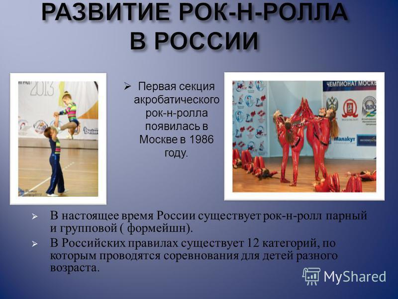 В настоящее время России существует рок - н - ролл парный и групповой ( формейшн ). В Российских правилах существует 12 категорий, по которым проводятся соревнования для детей разного возраста. Первая секция акробатического рок-н-ролла появилась в Мо