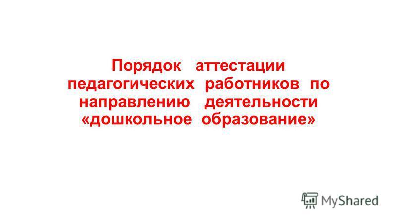 Порядок аттестации педагогических работников по направлению деятельности «дошкольное образование»