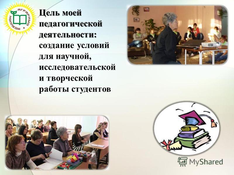 Цель моей педагогической деятельности: создание условий для научной, исследовательской и творческой работы студентов