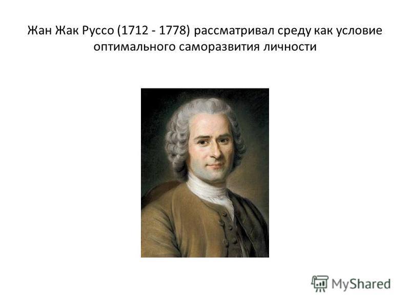 Жан Жак Руссо (1712 - 1778) рассматривал среду как условие оптимального саморазвития личности