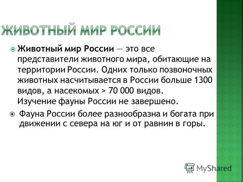 Животный мир России это все представители животного мира, обитающие на территории России. Одних только позвоночных животных насчитывается в России больше 1300 видов, а насекомых > 70 000 видов. Изучение фауны России не завершено. Фауна России более р