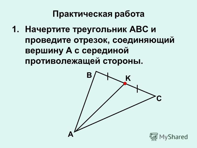 Практическая работа 1. Начертите треугольник ABC и проведите отрезок, соединяющий вершину A с серединой противолежащей стороны. A B C K
