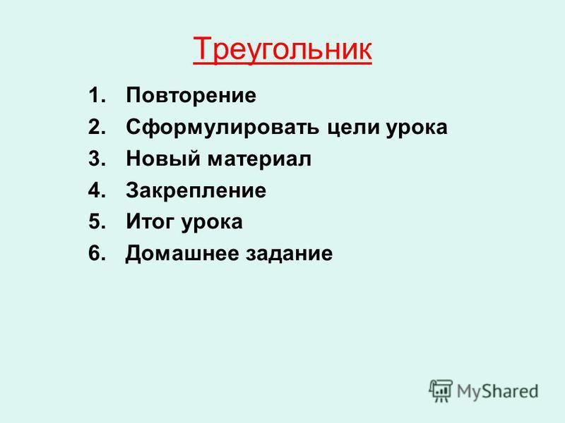 Треугольник 1. Повторение 2. Сформулировать цели урока 3. Новый материал 4. Закрепление 5. Итог урока 6. Домашнее задание