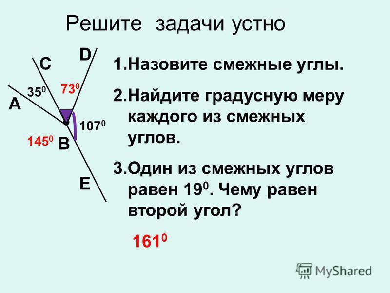 Решите задачи устно C D A B 107 0 35 0 1. Назовите смежные углы. 2. Найдите градусную меру каждого из смежных углов. 3. Один из смежных углов равен 19 0. Чему равен второй угол? 161 0 E 145 0 73 0