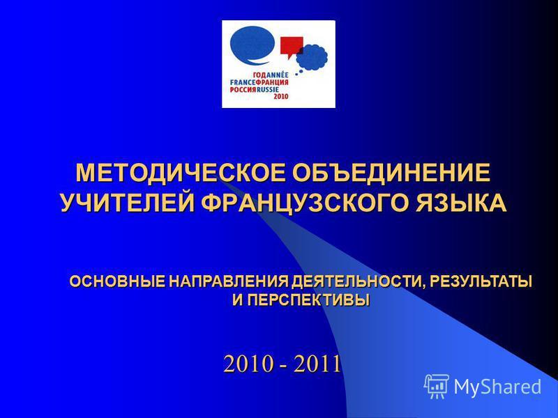 МЕТОДИЧЕСКОЕ ОБЪЕДИНЕНИЕ УЧИТЕЛЕЙ ФРАНЦУЗСКОГО ЯЗЫКА 2010 - 2011 ОСНОВНЫЕ НАПРАВЛЕНИЯ ДЕЯТЕЛЬНОСТИ, РЕЗУЛЬТАТЫ И ПЕРСПЕКТИВЫ