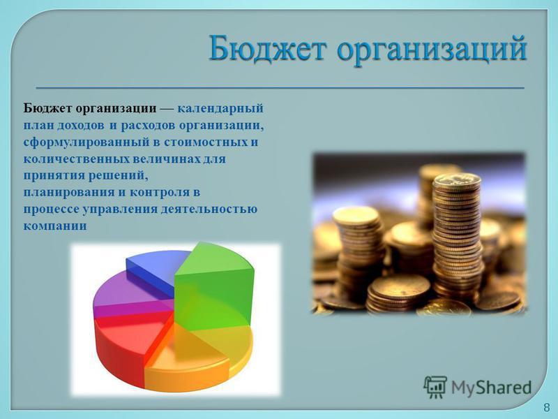 8 Бюджет организации календарный план доходов и расходов организации, сформулированный в стоимостных и количественных величинах для принятия решений, планирования и контроля в процессе управления деятельностью компании