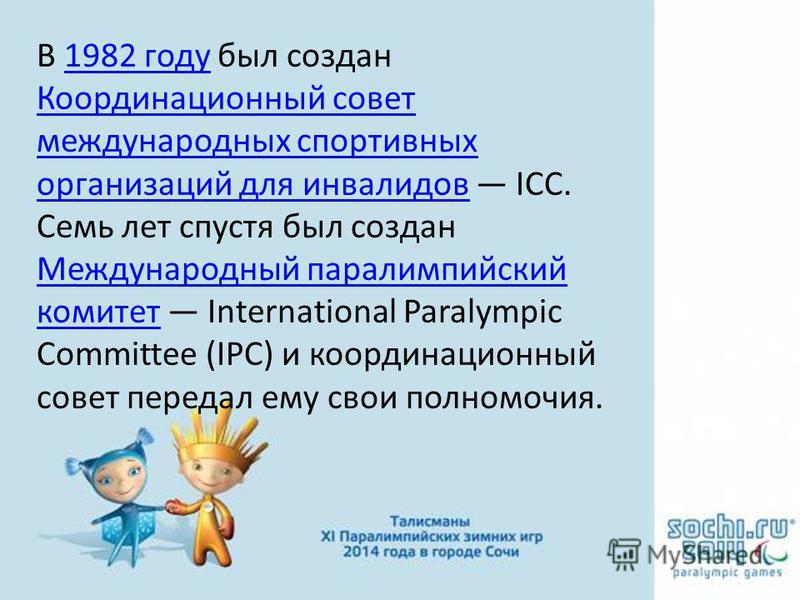 В 1982 году был создан Координационный совет международных спортивных организаций для инвалидов ICC. Семь лет спустя был создан Международный параолимпийский комитет International Paralympic Committee (IPC) и координационный совет передал ему свои по